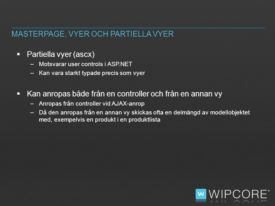  Partiella vyer (ascx) –Motsvarar user controls i ASP.NET –Kan vara starkt typade precis som vyer  Kan anropas både från en controller och från en annan vy –Anropas från controller vid AJAX-anrop –Då den anropas från en annan vy skickas ofta en delmängd av modellobjektet med, exempelvis en produkt i en produktlista MASTERPAGE, VYER OCH PARTIELLA VYER