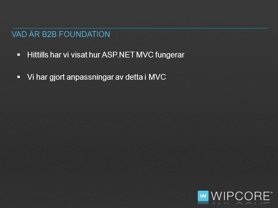  Hittills har vi visat hur ASP.NET MVC fungerar  Vi har gjort anpassningar av detta i MVC VAD ÄR B2B FOUNDATION