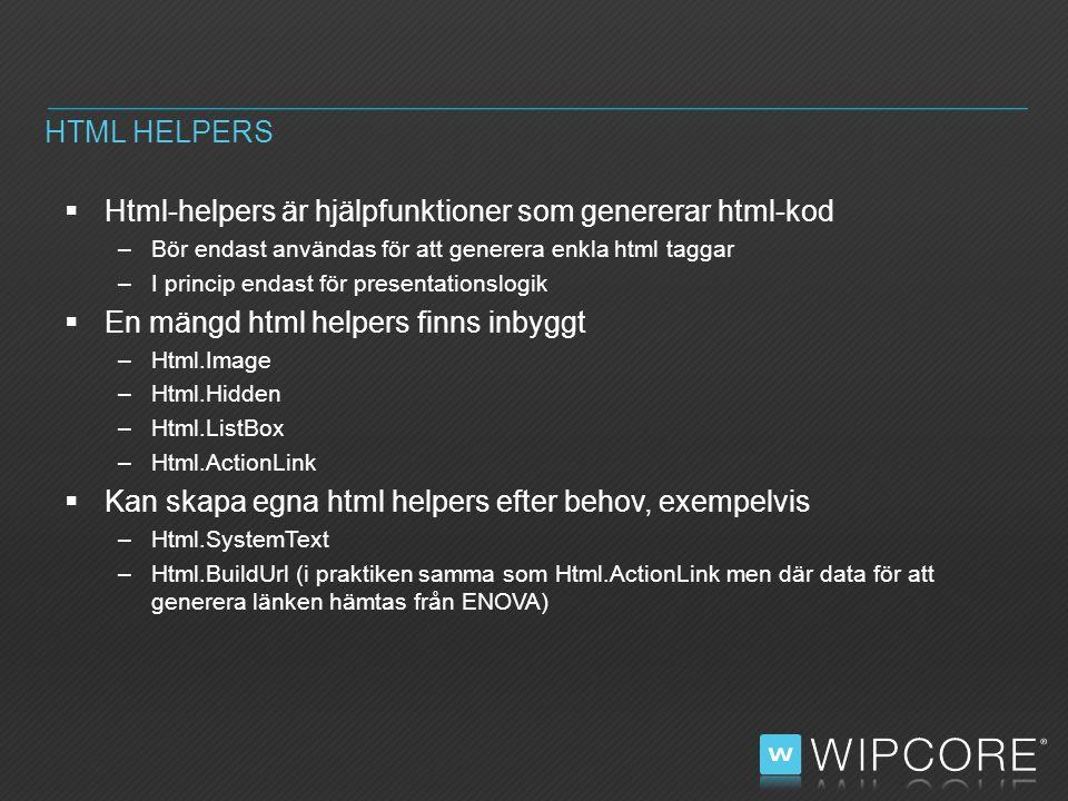  Html-helpers är hjälpfunktioner som genererar html-kod –Bör endast användas för att generera enkla html taggar –I princip endast för presentationslogik  En mängd html helpers finns inbyggt –Html.Image –Html.Hidden –Html.ListBox –Html.ActionLink  Kan skapa egna html helpers efter behov, exempelvis –Html.SystemText –Html.BuildUrl (i praktiken samma som Html.ActionLink men där data för att generera länken hämtas från ENOVA) HTML HELPERS
