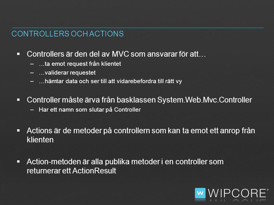  Controllers är den del av MVC som ansvarar för att… –…ta emot request från klientet –…validerar requestet –…hämtar data och ser till att vidarebefordra till rätt vy  Controller måste ärva från basklassen System.Web.Mvc.Controller –Har ett namn som slutar på Controller  Actions är de metoder på controllern som kan ta emot ett anrop från klienten  Action-metoden är alla publika metoder i en controller som returnerar ett ActionResult CONTROLLERS OCH ACTIONS
