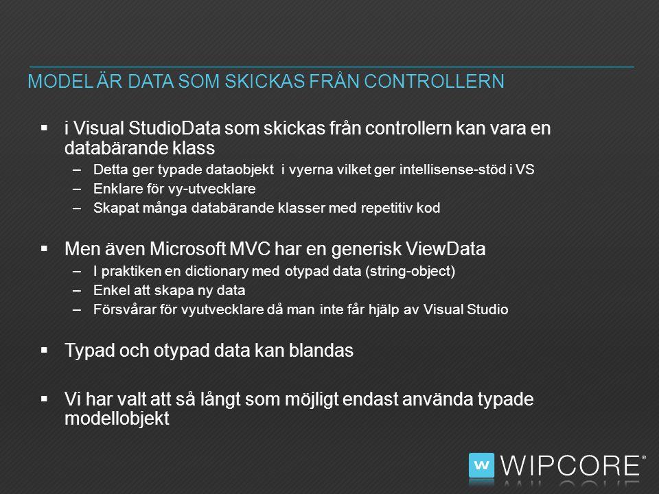  i Visual StudioData som skickas från controllern kan vara en databärande klass –Detta ger typade dataobjekt i vyerna vilket ger intellisense-stöd i VS –Enklare för vy-utvecklare –Skapat många databärande klasser med repetitiv kod  Men även Microsoft MVC har en generisk ViewData –I praktiken en dictionary med otypad data (string-object) –Enkel att skapa ny data –Försvårar för vyutvecklare då man inte får hjälp av Visual Studio  Typad och otypad data kan blandas  Vi har valt att så långt som möjligt endast använda typade modellobjekt MODEL ÄR DATA SOM SKICKAS FRÅN CONTROLLERN