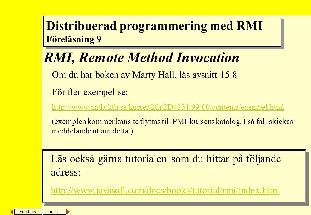 previous next 12 RMI Definiera, kompilera och kör Kortfattat gör på följande sätt –Skapa interface –Kompilera interfacet med javac InterfaceNamn.java –Skapa server som instansierar serverobjekt och binder det till namnservern –Kompilera servern med javac ServerKlass.java –Kör rmic på serverklassen (så skapas stubbe och skelettklasser), dvs rmic ServerKlass –Skriv klient som refererar objekt i namnservern och skickar meddelanden till det –Kompilera klienten ( javac KlientKlass.java ) –Starta namnservern ( rmiregistry ) –Starta server ( java ServerKlass ) –Starta klint ( Java KlientKlass )