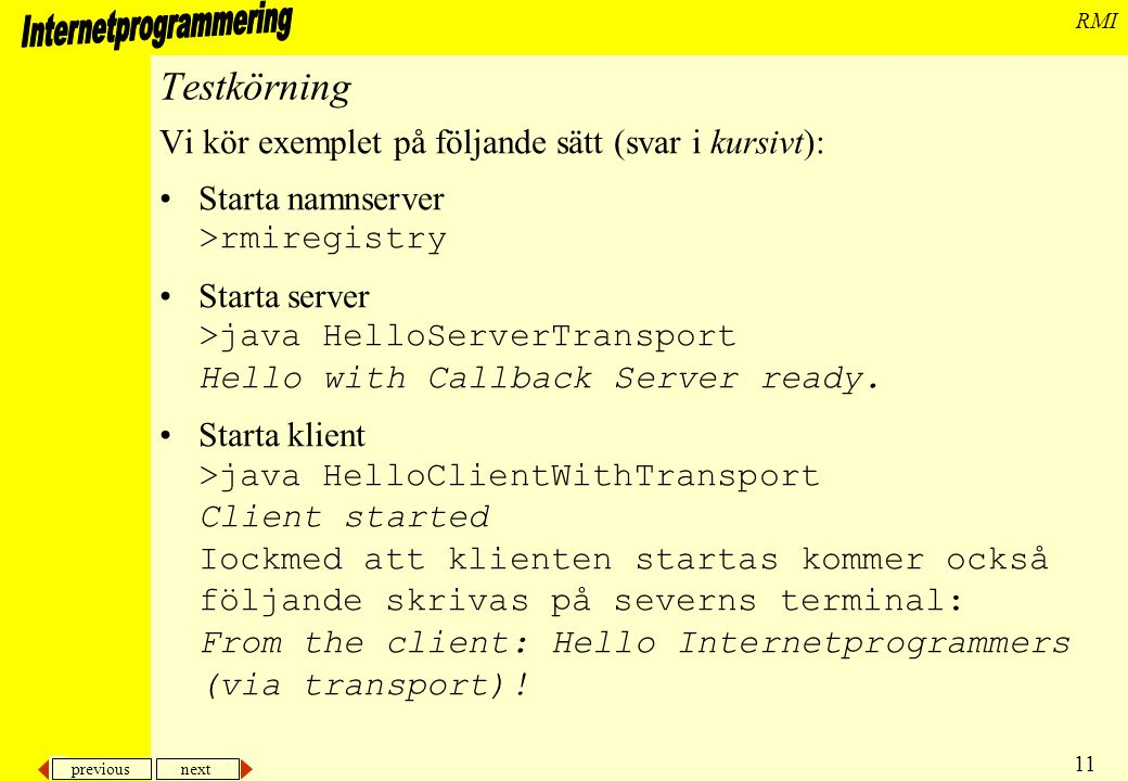 previous next 11 RMI Testkörning Vi kör exemplet på följande sätt (svar i kursivt): Starta namnserver >rmiregistry Starta server >java HelloServerTransport Hello with Callback Server ready.