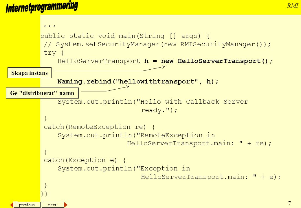 previous next 8 RMI Klient import java.rmi.*; import java.io.*; public class HelloClientWithTransport { public static class MyTransportObject implements HelloTransportInterface { public void say(String saying){ System.out.println( From the client: + saying); } } public static void main(String [] args) { System.out.println( Client started ); // System.setSecurityManager(new RMISecurityManager()); try { HelloWithTransport h = (HelloWithTransport) Naming.lookup( hellowithtransport ); Skapa referens till servern