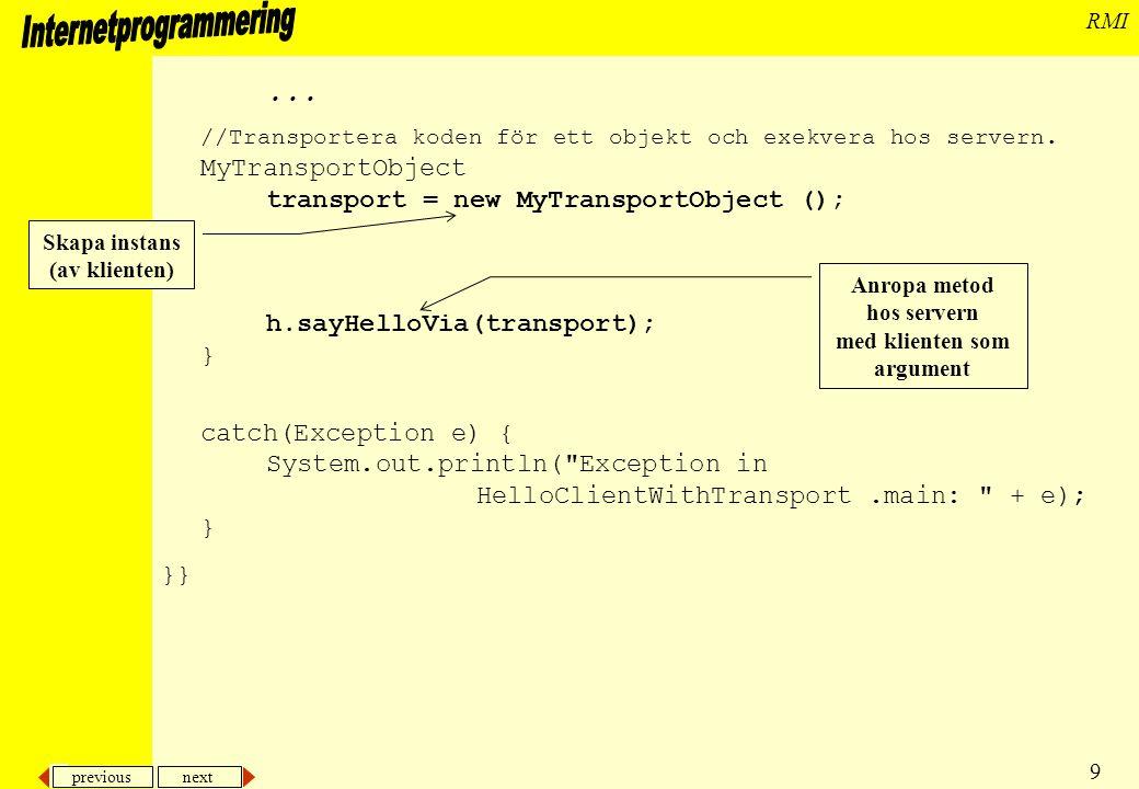 previous next 10 RMI Kompilera Kompilera båda interfacen, servern och klienten med javac, dvs >javac HelloWithTransport.java >javac HelloTransportInterface.java >javac HelloServerTransport.java >javac HelloClientWithTransport.java Kör också rmic på servern, dvs >rmic HelloServerTransport