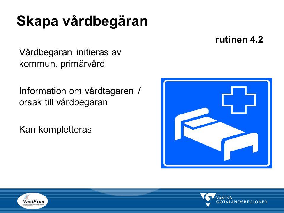 Skapa vårdbegäran rutinen 4.2 Vårdbegäran initieras av kommun, primärvård Information om vårdtagaren / orsak till vårdbegäran Kan kompletteras