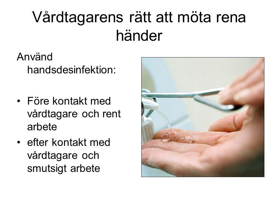 Vårdtagarens rätt att möta rena händer Använd handsdesinfektion: Före kontakt med vårdtagare och rent arbete efter kontakt med vårdtagare och smutsigt arbete