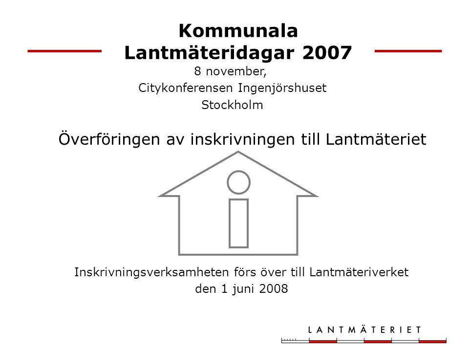 Kommunala Lantmäteridagar 2007 Inskrivningsverksamheten förs över till Lantmäteriverket den 1 juni 2008 8 november, Citykonferensen Ingenjörshuset Stockholm Överföringen av inskrivningen till Lantmäteriet