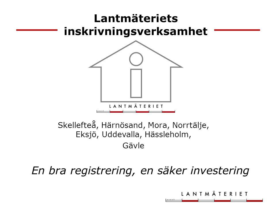 Lantmäteriets inskrivningsverksamhet Skellefteå, Härnösand, Mora, Norrtälje, Eksjö, Uddevalla, Hässleholm, Gävle En bra registrering, en säker investering