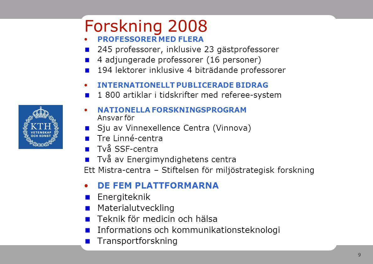 9 PROFESSORER MED FLERA 245 professorer, inklusive 23 gästprofessorer 4 adjungerade professorer (16 personer) 194 lektorer inklusive 4 biträdande professorer INTERNATIONELLT PUBLICERADE BIDRAG 1 800 artiklar i tidskrifter med referee-system NATIONELLA FORSKNINGSPROGRAM Ansvar för Sju av Vinnexellence Centra (Vinnova) Tre Linné-centra Två SSF-centra Två av Energimyndighetens centra Ett Mistra-centra – Stiftelsen för miljöstrategisk forskning DE FEM PLATTFORMARNA Energiteknik Materialutveckling Teknik för medicin och hälsa Informations och kommunikationsteknologi Transportforskning Forskning 2008