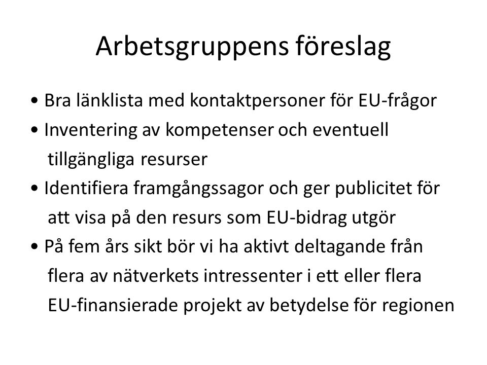 Bra länklista med kontaktpersoner för EU-frågor Inventering av kompetenser och eventuell tillgängliga resurser Identifiera framgångssagor och ger publicitet för att visa på den resurs som EU-bidrag utgör På fem års sikt bör vi ha aktivt deltagande från flera av nätverkets intressenter i ett eller flera EU-finansierade projekt av betydelse för regionen Arbetsgruppens föreslag