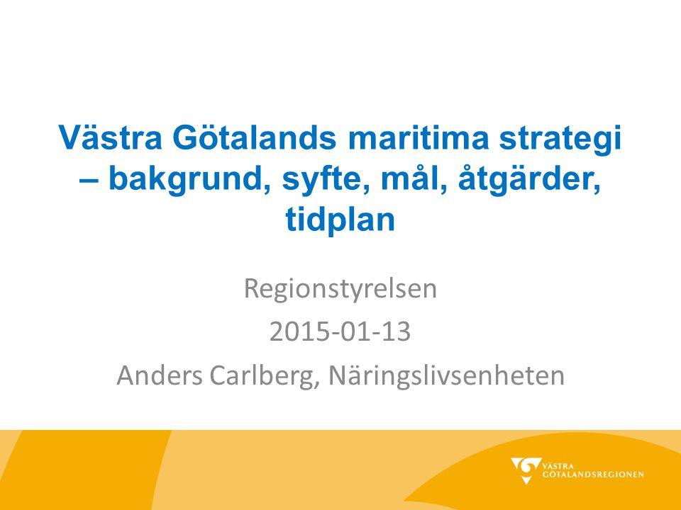 Västra Götalands maritima strategi – bakgrund, syfte, mål, åtgärder, tidplan Regionstyrelsen 2015-01-13 Anders Carlberg, Näringslivsenheten
