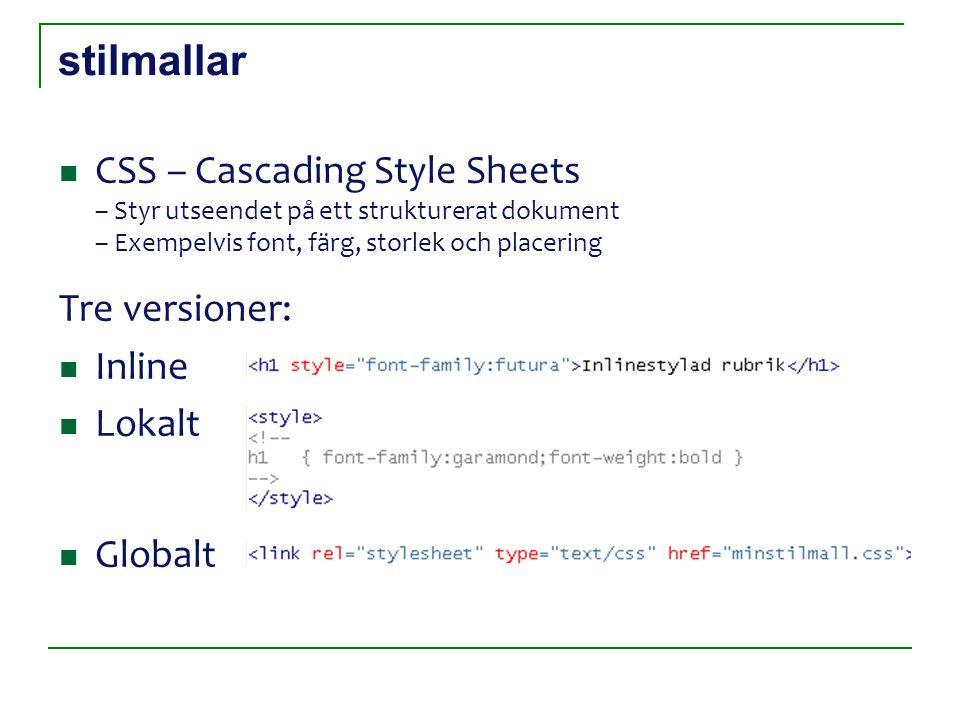 stilmallar CSS – Cascading Style Sheets – Styr utseendet på ett strukturerat dokument – Exempelvis font, färg, storlek och placering Tre versioner: Inline Lokalt Globalt