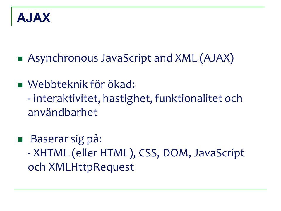 AJAX Asynchronous JavaScript and XML (AJAX) Webbteknik för ökad: - interaktivitet, hastighet, funktionalitet och användbarhet Baserar sig på: - XHTML (eller HTML), CSS, DOM, JavaScript och XMLHttpRequest