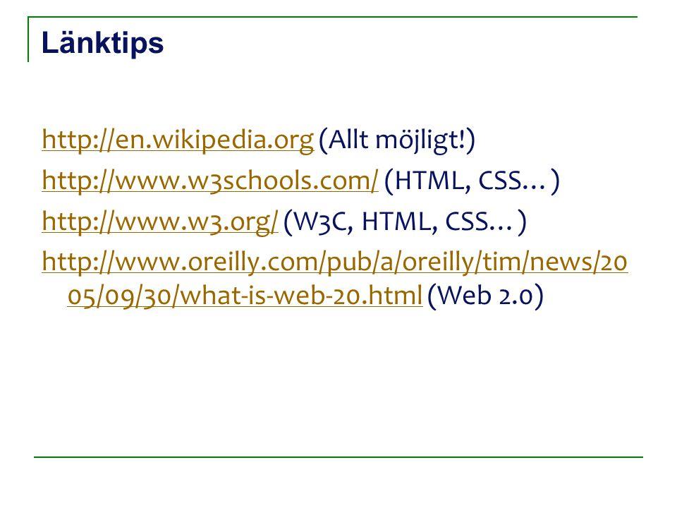 Länktips http://en.wikipedia.orghttp://en.wikipedia.org (Allt möjligt!) http://www.w3schools.com/http://www.w3schools.com/ (HTML, CSS…) http://www.w3.org/http://www.w3.org/ (W3C, HTML, CSS…) http://www.oreilly.com/pub/a/oreilly/tim/news/20 05/09/30/what-is-web-20.htmlhttp://www.oreilly.com/pub/a/oreilly/tim/news/20 05/09/30/what-is-web-20.html (Web 2.0)