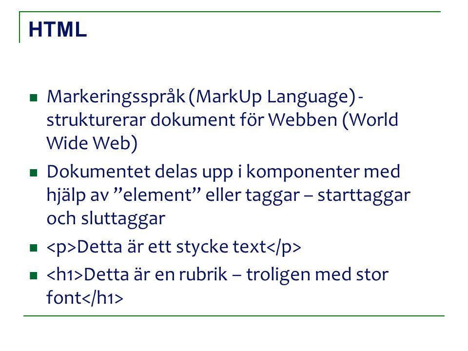 HTML Markeringsspråk (MarkUp Language) - strukturerar dokument för Webben (World Wide Web) Dokumentet delas upp i komponenter med hjälp av element eller taggar – starttaggar och sluttaggar Detta är ett stycke text Detta är en rubrik – troligen med stor font