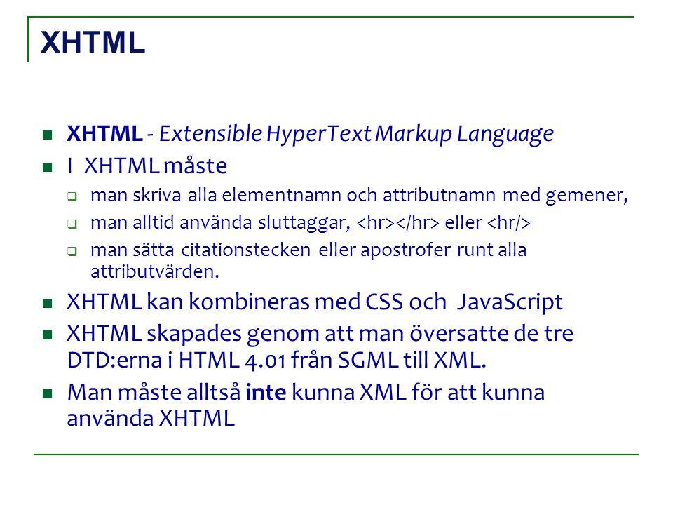 XHTML XHTML - Extensible HyperText Markup Language I XHTML måste  man skriva alla elementnamn och attributnamn med gemener,  man alltid använda sluttaggar, eller  man sätta citationstecken eller apostrofer runt alla attributvärden.