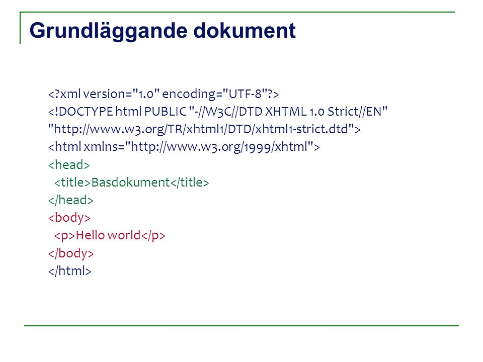 Grundläggande dokument <!DOCTYPE html PUBLIC -//W3C//DTD XHTML 1.0 Strict//EN http://www.w3.org/TR/xhtml1/DTD/xhtml1-strict.dtd > Basdokument Hello world