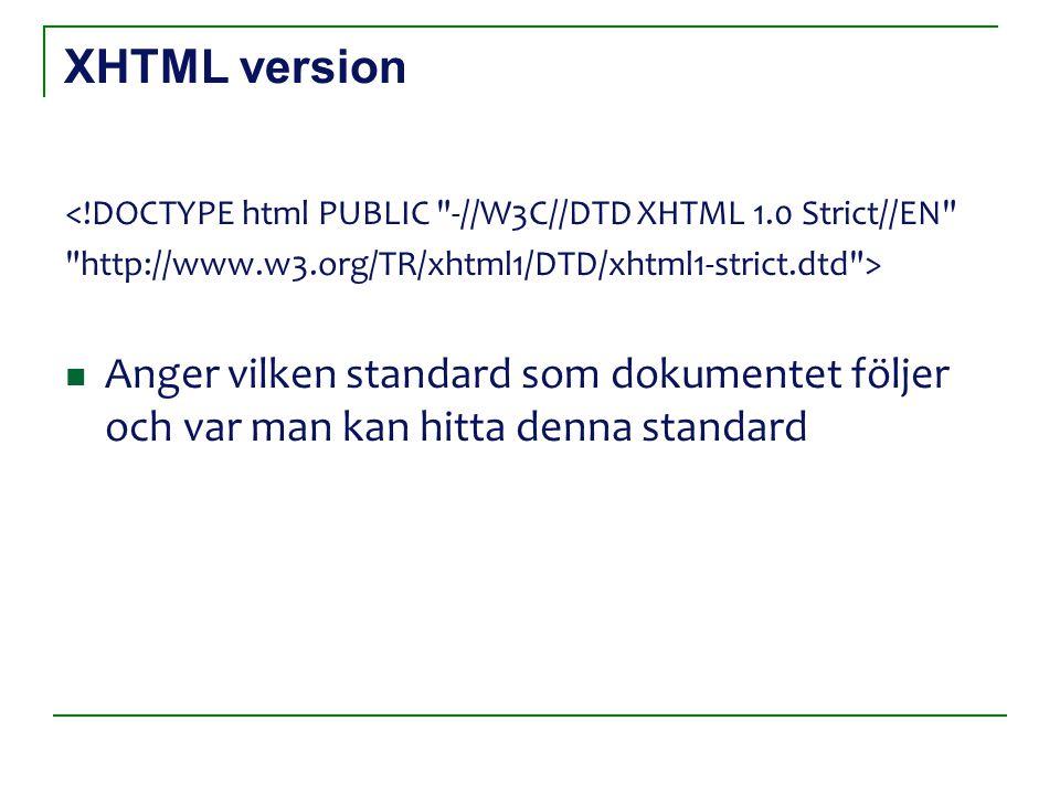 XHTML version <!DOCTYPE html PUBLIC -//W3C//DTD XHTML 1.0 Strict//EN http://www.w3.org/TR/xhtml1/DTD/xhtml1-strict.dtd > Anger vilken standard som dokumentet följer och var man kan hitta denna standard
