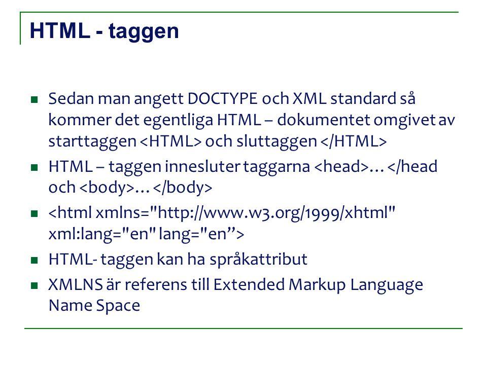 HTML - taggen Sedan man angett DOCTYPE och XML standard så kommer det egentliga HTML – dokumentet omgivet av starttaggen och sluttaggen HTML – taggen innesluter taggarna … … HTML- taggen kan ha språkattribut XMLNS är referens till Extended Markup Language Name Space