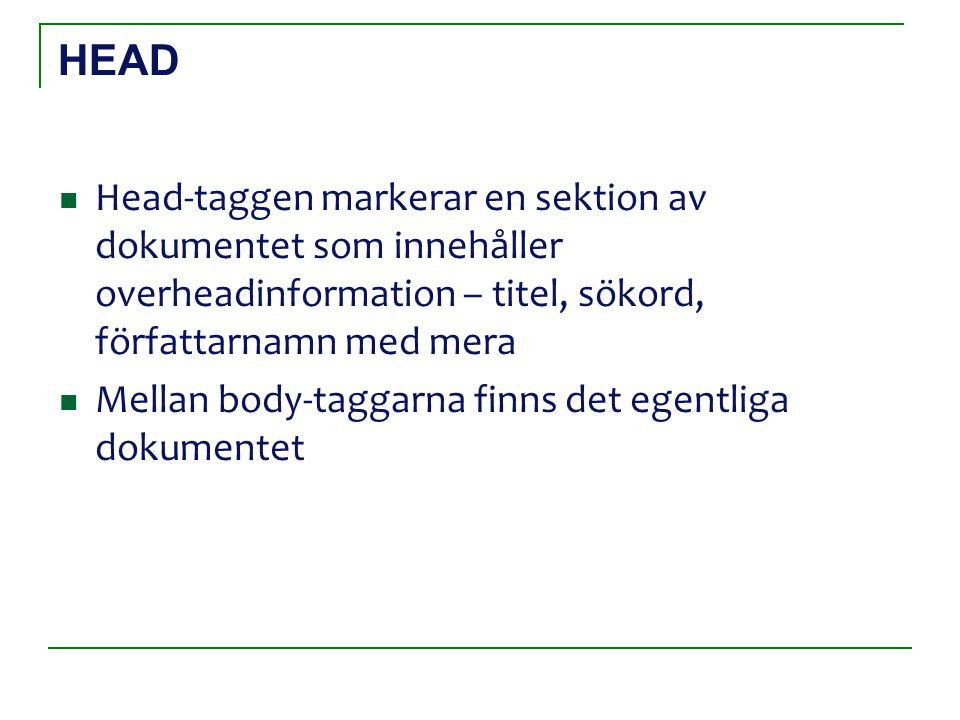 HEAD Head-taggen markerar en sektion av dokumentet som innehåller overheadinformation – titel, sökord, författarnamn med mera Mellan body-taggarna finns det egentliga dokumentet