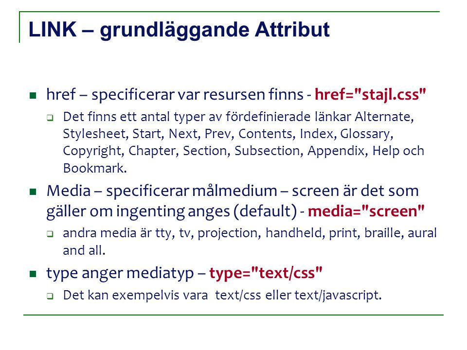 LINK – grundläggande Attribut href – specificerar var resursen finns - href= stajl.css  Det finns ett antal typer av fördefinierade länkar Alternate, Stylesheet, Start, Next, Prev, Contents, Index, Glossary, Copyright, Chapter, Section, Subsection, Appendix, Help och Bookmark.