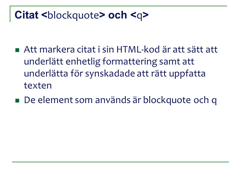 Citat och Att markera citat i sin HTML-kod är att sätt att underlätt enhetlig formattering samt att underlätta för synskadade att rätt uppfatta texten De element som används är blockquote och q