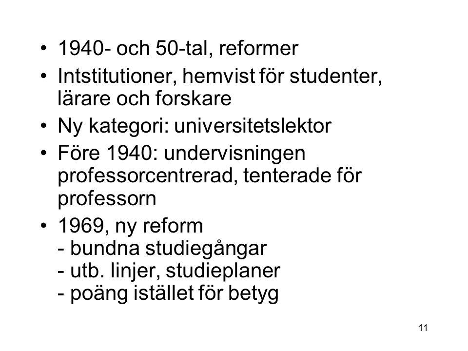 1940- och 50-tal, reformer Intstitutioner, hemvist för studenter, lärare och forskare Ny kategori: universitetslektor Före 1940: undervisningen professorcentrerad, tenterade för professorn 1969, ny reform - bundna studiegångar - utb.