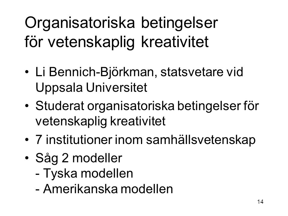 Organisatoriska betingelser för vetenskaplig kreativitet Li Bennich-Björkman, statsvetare vid Uppsala Universitet Studerat organisatoriska betingelser för vetenskaplig kreativitet 7 institutioner inom samhällsvetenskap Såg 2 modeller - Tyska modellen - Amerikanska modellen 14