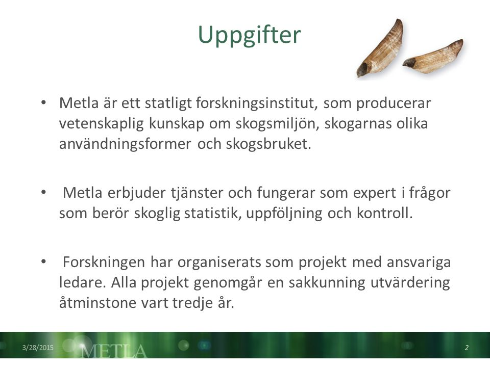 3/28/2015 2 Uppgifter Metla är ett statligt forskningsinstitut, som producerar vetenskaplig kunskap om skogsmiljön, skogarnas olika användningsformer