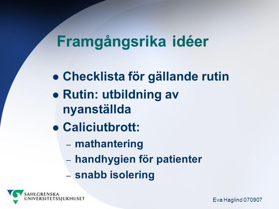 Eva Haglind 070907 Framgångsrika idéer Checklista för gällande rutin Rutin: utbildning av nyanställda Caliciutbrott: – mathantering – handhygien för patienter – snabb isolering