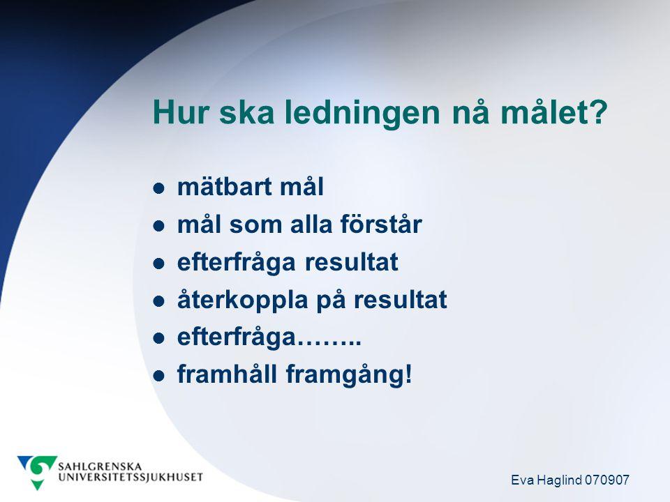 Eva Haglind 070907 Hur ska ledningen nå målet? mätbart mål mål som alla förstår efterfråga resultat återkoppla på resultat efterfråga…….. framhåll fra