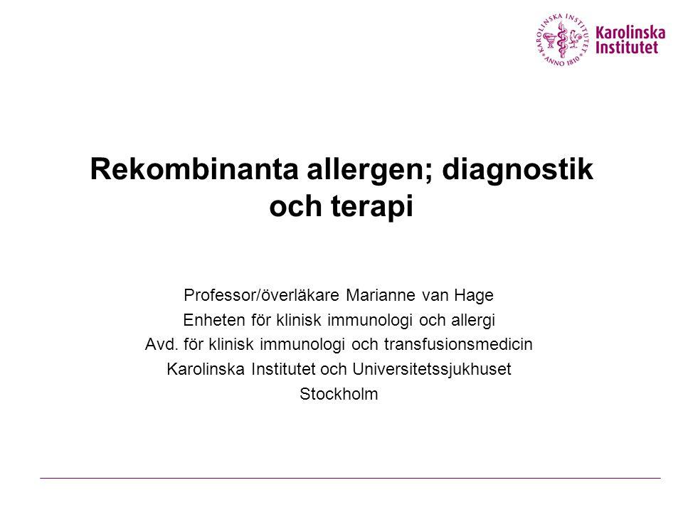 Rekombinanta allergen; diagnostik och terapi Professor/överläkare Marianne van Hage Enheten för klinisk immunologi och allergi Avd.