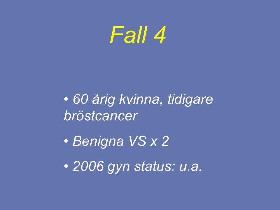 60 årig kvinna, tidigare bröstcancer Benigna VS x 2 2006 gyn status: u.a. Fall 4