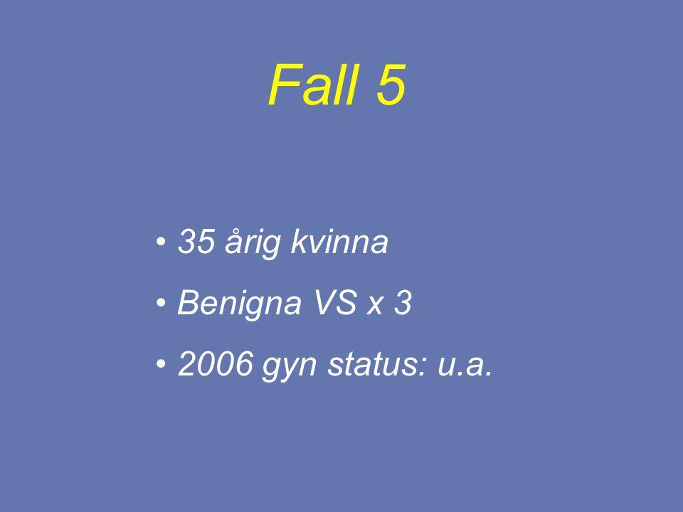 35 årig kvinna Benigna VS x 3 2006 gyn status: u.a. Fall 5