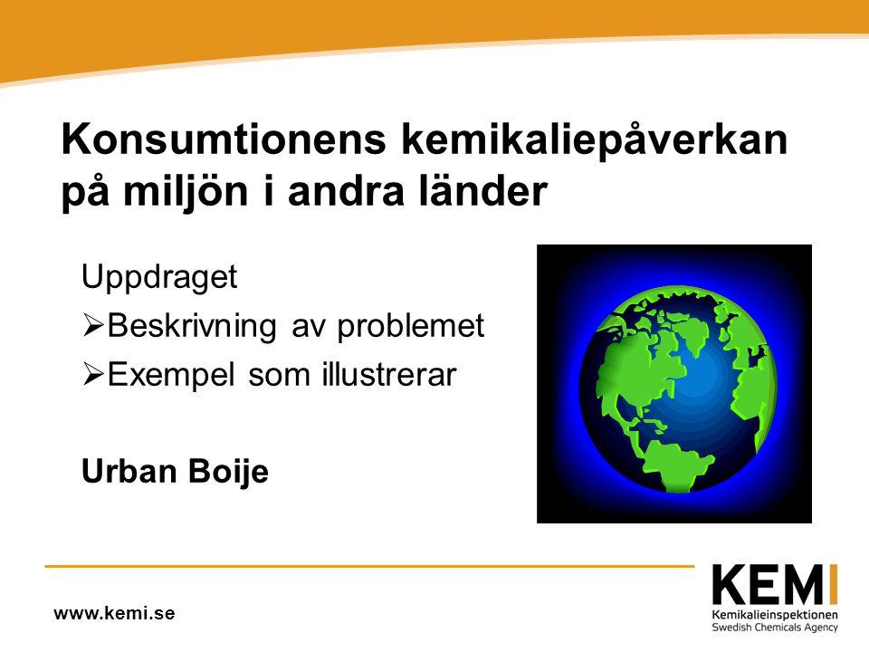 www.kemi.se Konsumtionens kemikaliepåverkan på miljön i andra länder Uppdraget  Beskrivning av problemet  Exempel som illustrerar Urban Boije