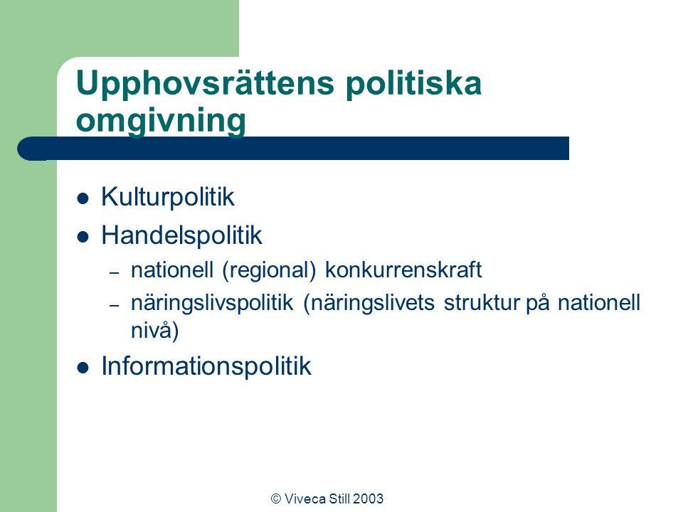 © Viveca Still 2003 Upphovsrättens politiska omgivning Kulturpolitik Handelspolitik – nationell (regional) konkurrenskraft – näringslivspolitik (näringslivets struktur på nationell nivå) Informationspolitik