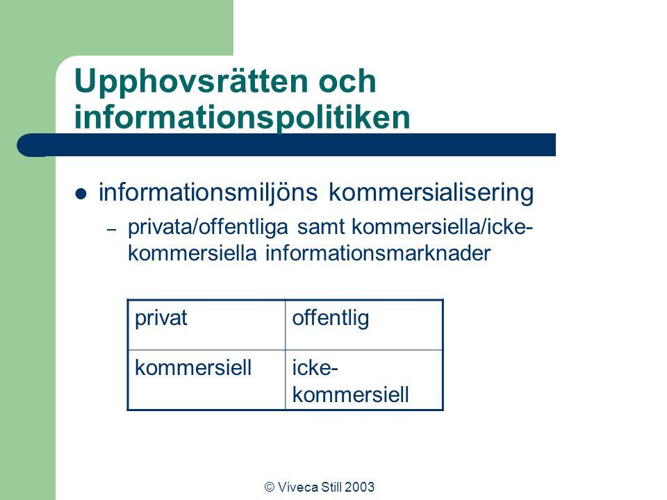© Viveca Still 2003 Upphovsrätten och informationspolitiken informationsmiljöns kommersialisering – privata/offentliga samt kommersiella/icke- kommersiella informationsmarknader privatoffentlig kommersiellicke- kommersiell