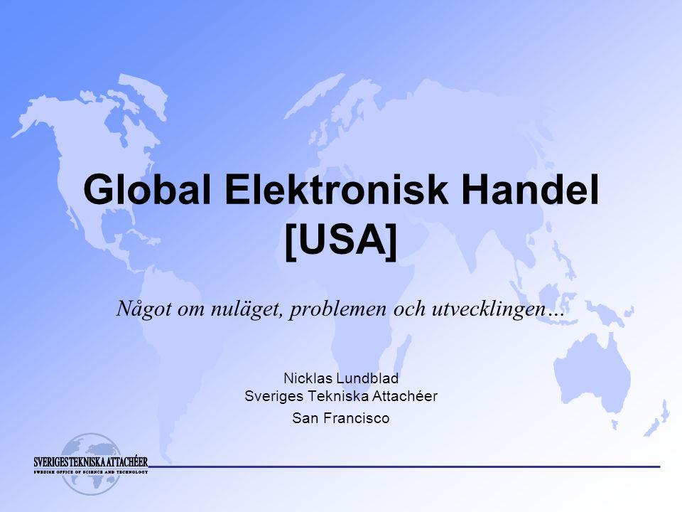 Global Elektronisk Handel [USA] Något om nuläget, problemen och utvecklingen… Nicklas Lundblad Sveriges Tekniska Attachéer San Francisco