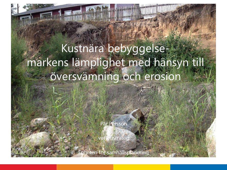 Pär Persson vattenstrateg Enheten för samhällsplanering Kustnära bebyggelse- markens lämplighet med hänsyn till översvämning och erosion