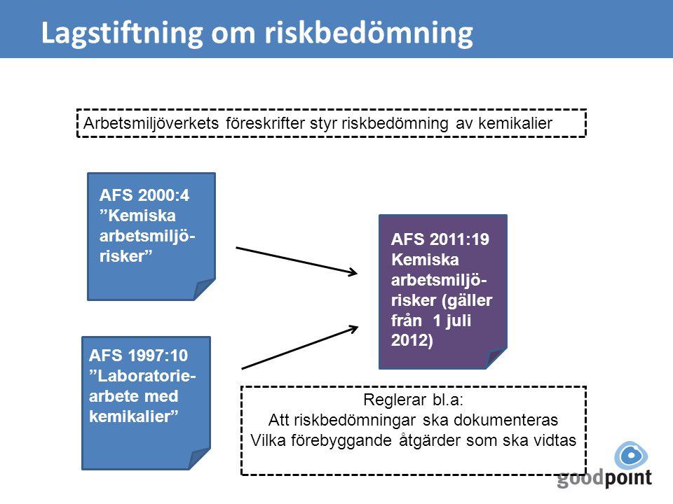 Lagstiftning om riskbedömning AFS 1997:10 Laboratorie- arbete med kemikalier AFS 2000:4 Kemiska arbetsmiljö- risker Arbetsmiljöverkets föreskrifter styr riskbedömning av kemikalier AFS 2011:19 Kemiska arbetsmiljö- risker (gäller från 1 juli 2012) Reglerar bl.a: Att riskbedömningar ska dokumenteras Vilka förebyggande åtgärder som ska vidtas