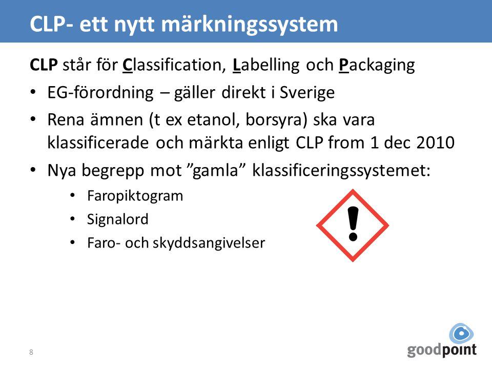 CLP- ett nytt märkningssystem CLP står för Classification, Labelling och Packaging EG-förordning – gäller direkt i Sverige Rena ämnen (t ex etanol, borsyra) ska vara klassificerade och märkta enligt CLP from 1 dec 2010 Nya begrepp mot gamla klassificeringssystemet: Faropiktogram Signalord Faro- och skyddsangivelser 8