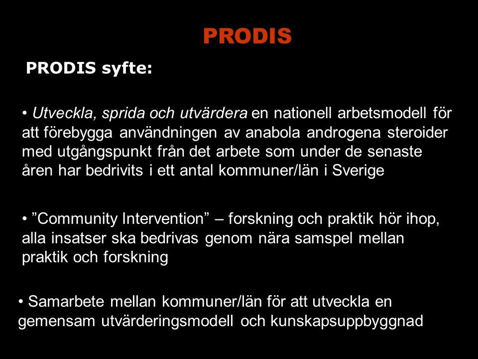 PRODIS Utveckla, sprida och utvärdera en nationell arbetsmodell för att förebygga användningen av anabola androgena steroider med utgångspunkt från det arbete som under de senaste åren har bedrivits i ett antal kommuner/län i Sverige Community Intervention – forskning och praktik hör ihop, alla insatser ska bedrivas genom nära samspel mellan praktik och forskning Samarbete mellan kommuner/län för att utveckla en gemensam utvärderingsmodell och kunskapsuppbyggnad PRODIS syfte: