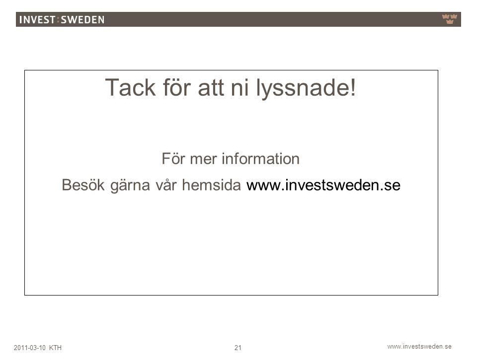 www.investsweden.se 212011-03-10 KTH Tack för att ni lyssnade! För mer information Besök gärna vår hemsida www.investsweden.se