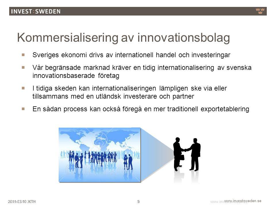 www.investsweden.se 52011-03-10 KTHMarch 28, 2015www.investsweden.se 5 Kommersialisering av innovationsbolag  Sveriges ekonomi drivs av internationell handel och investeringar  Vår begränsade marknad kräver en tidig internationalisering av svenska innovationsbaserade företag  I tidiga skeden kan internationaliseringen lämpligen ske via eller tillsammans med en utländsk investerare och partner  En sådan process kan också föregå en mer traditionell exportetablering