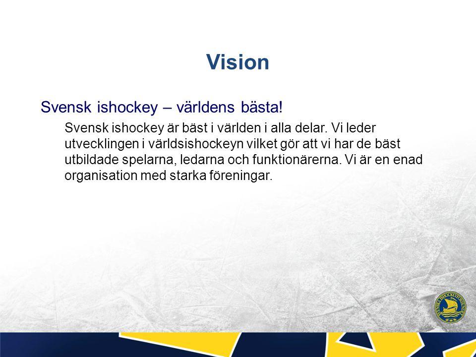 Vision Svensk ishockey – världens bästa! Svensk ishockey är bäst i världen i alla delar. Vi leder utvecklingen i världsishockeyn vilket gör att vi har
