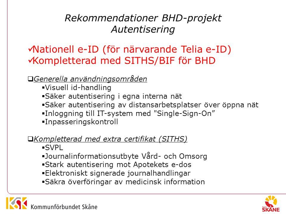 Rekommendationer BHD-projekt Autentisering Nationell e-ID (för närvarande Telia e-ID) Kompletterad med SITHS/BIF för BHD  Generella användningsområden  Visuell id-handling  Säker autentisering i egna interna nät  Säker autentisering av distansarbetsplatser över öppna nät  Inloggning till IT-system med Single-Sign-On  Inpasseringskontroll  Kompletterad med extra certifikat (SITHS)  SVPL  Journalinformationsutbyte Vård- och Omsorg  Stark autentisering mot Apotekets e-dos  Elektroniskt signerade journalhandlingar  Säkra överföringar av medicinsk information