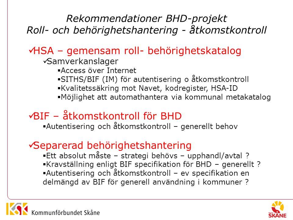 Rekommendationer BHD-projekt Roll- och behörighetshantering - åtkomstkontroll HSA – gemensam roll- behörighetskatalog Samverkanslager  Access över Internet  SITHS/BIF (IM) för autentisering o åtkomstkontroll  Kvalitetssäkring mot Navet, kodregister, HSA-ID  Möjlighet att automathantera via kommunal metakatalog BIF – åtkomstkontroll för BHD  Autentisering och åtkomstkontroll – generellt behov Separerad behörighetshantering  Ett absolut måste – strategi behövs – upphandl/avtal .