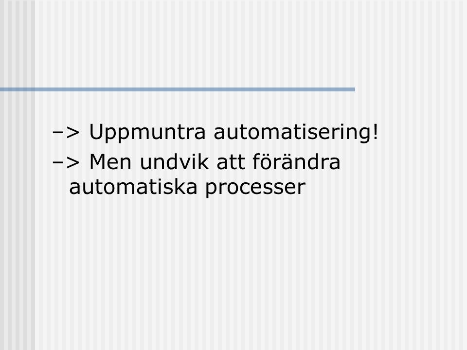 –> Uppmuntra automatisering! –> Men undvik att förändra automatiska processer