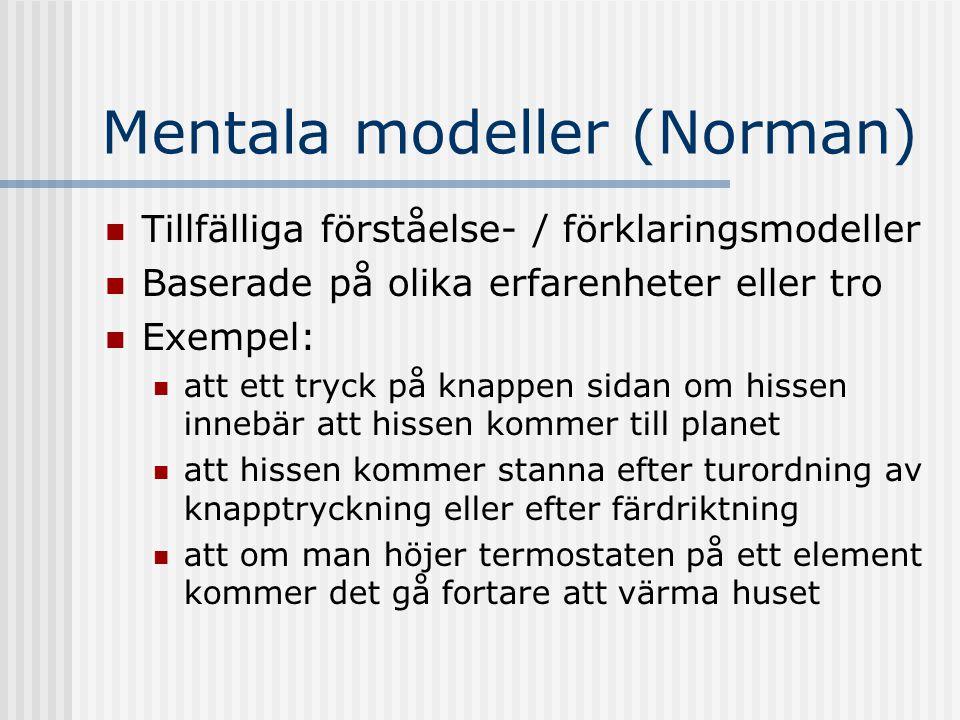 Mentala modeller (Norman) Tillfälliga förståelse- / förklaringsmodeller Baserade på olika erfarenheter eller tro Exempel: att ett tryck på knappen sidan om hissen innebär att hissen kommer till planet att hissen kommer stanna efter turordning av knapptryckning eller efter färdriktning att om man höjer termostaten på ett element kommer det gå fortare att värma huset